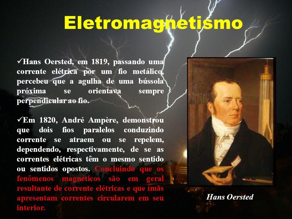Eletromagnetismo Hans Oersted Hans Oersted, em 1819, passando uma corrente elétrica por um fio metálico, percebeu que a agulha de uma bússola próxima