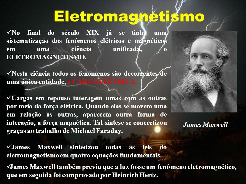 Eletromagnetismo James Maxwell No final do século XIX já se tinha uma sistematização dos fenômenos elétricos e magnéticos em uma ciência unificada, o