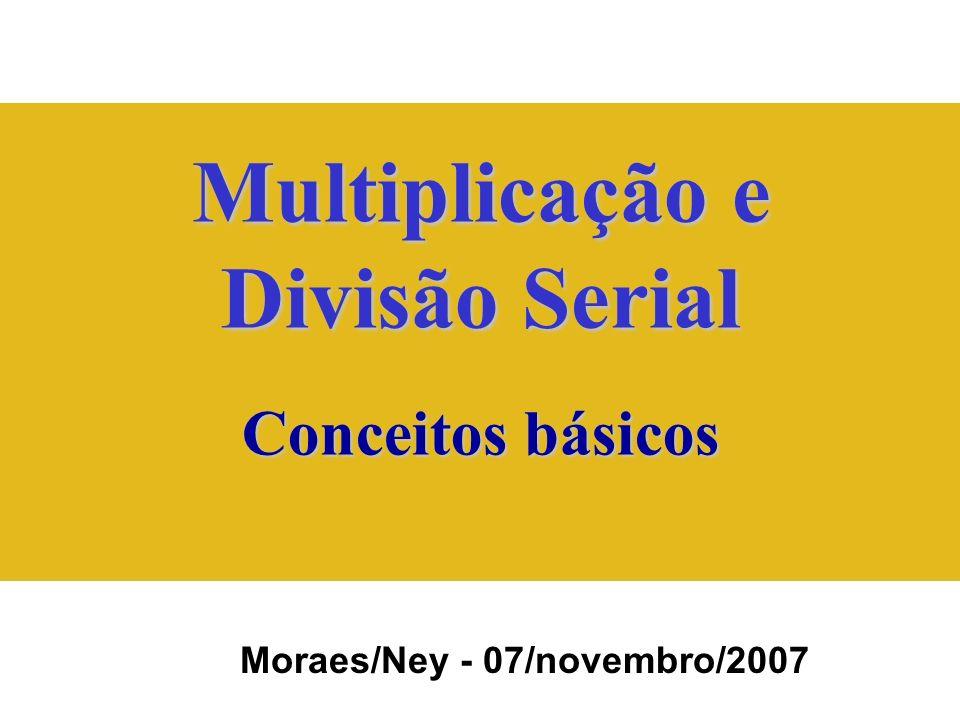Multiplicação e Divisão Serial Conceitos básicos Moraes/Ney - 07/novembro/2007