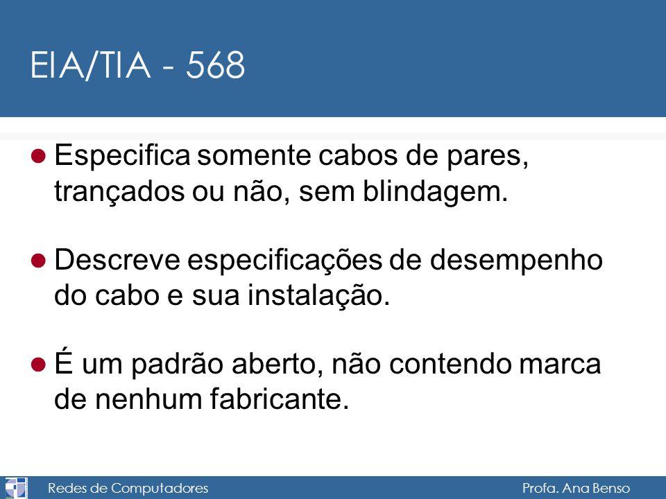 Redes de Computadores Profa. Ana Benso EIA/TIA - 568 Especifica somente cabos de pares, trançados ou não, sem blindagem. Descreve especificações de de