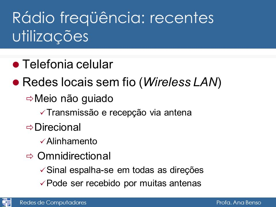 Redes de Computadores Profa. Ana Benso Rádio freqüência: recentes utilizações Telefonia celular Redes locais sem fio (Wireless LAN) Meio não guiado Tr