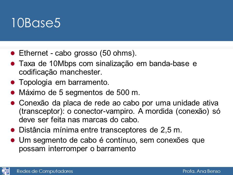 Redes de Computadores Profa. Ana Benso 10Base5 Ethernet - cabo grosso (50 ohms). Taxa de 10Mbps com sinalização em banda-base e codificação manchester