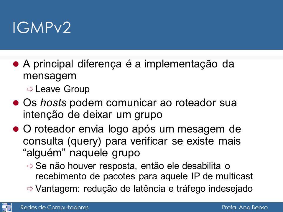 Redes de Computadores Profa. Ana Benso IGMPv2 A principal diferença é a implementação da mensagem Leave Group Os hosts podem comunicar ao roteador sua