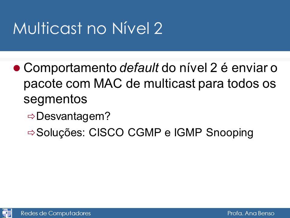 Redes de Computadores Profa. Ana Benso Multicast no Nível 2 Comportamento default do nível 2 é enviar o pacote com MAC de multicast para todos os segm