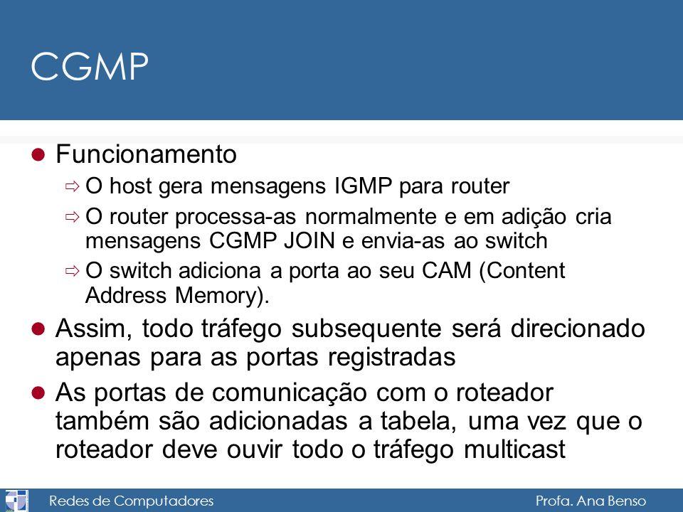 Redes de Computadores Profa. Ana Benso CGMP Funcionamento O host gera mensagens IGMP para router O router processa-as normalmente e em adição cria men