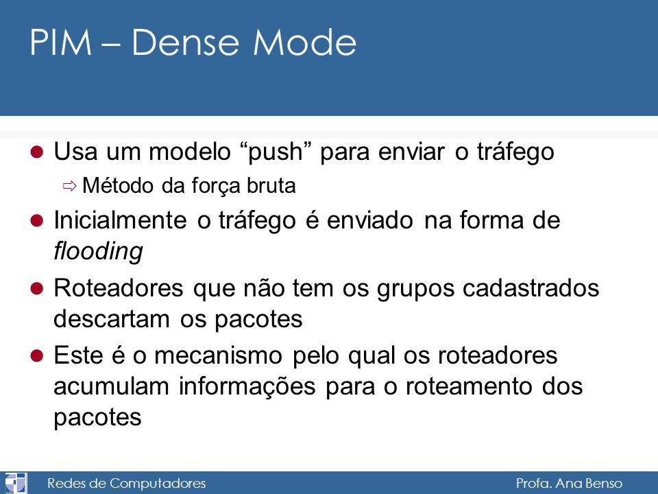 Redes de Computadores Profa. Ana Benso PIM – Dense Mode Usa um modelo push para enviar o tráfego Método da força bruta Inicialmente o tráfego é enviad