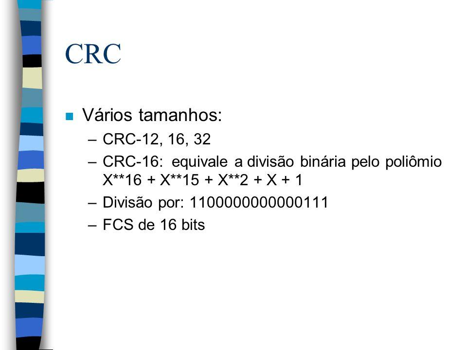 CRC n Vários tamanhos: –CRC-12, 16, 32 –CRC-16: equivale a divisão binária pelo poliômio X**16 + X**15 + X**2 + X + 1 –Divisão por: 1100000000000111 –