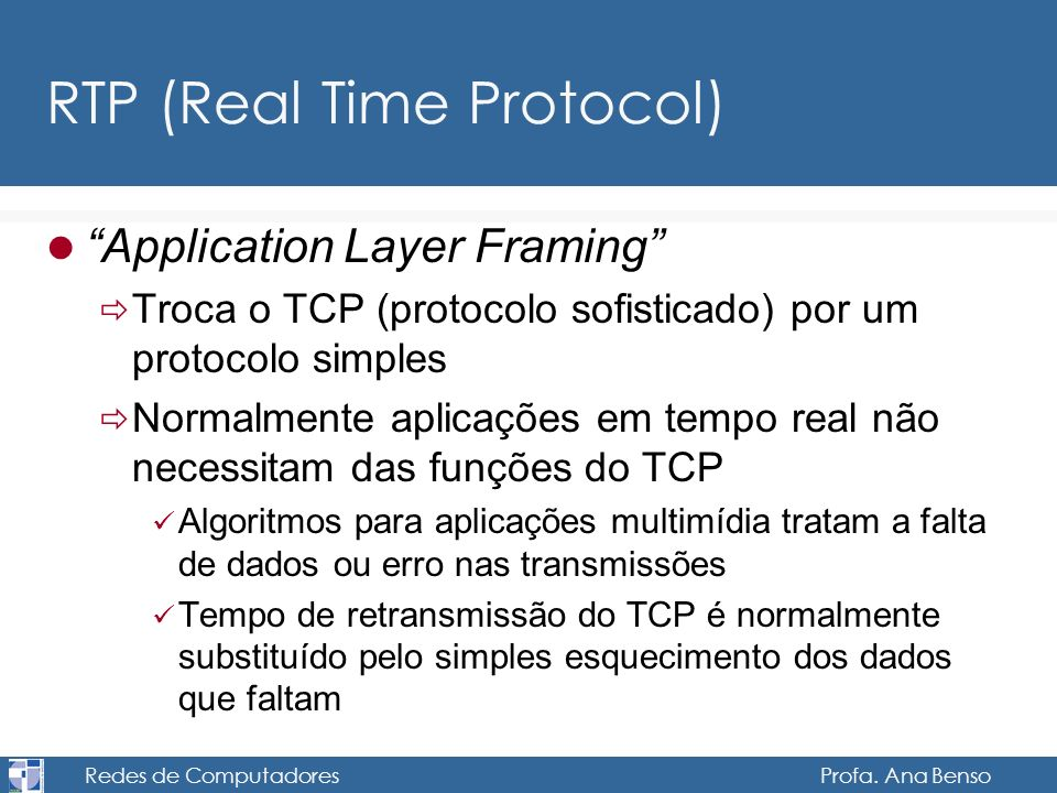 Redes de Computadores Profa. Ana Benso RTP (Real Time Protocol) Application Layer Framing Troca o TCP (protocolo sofisticado) por um protocolo simples