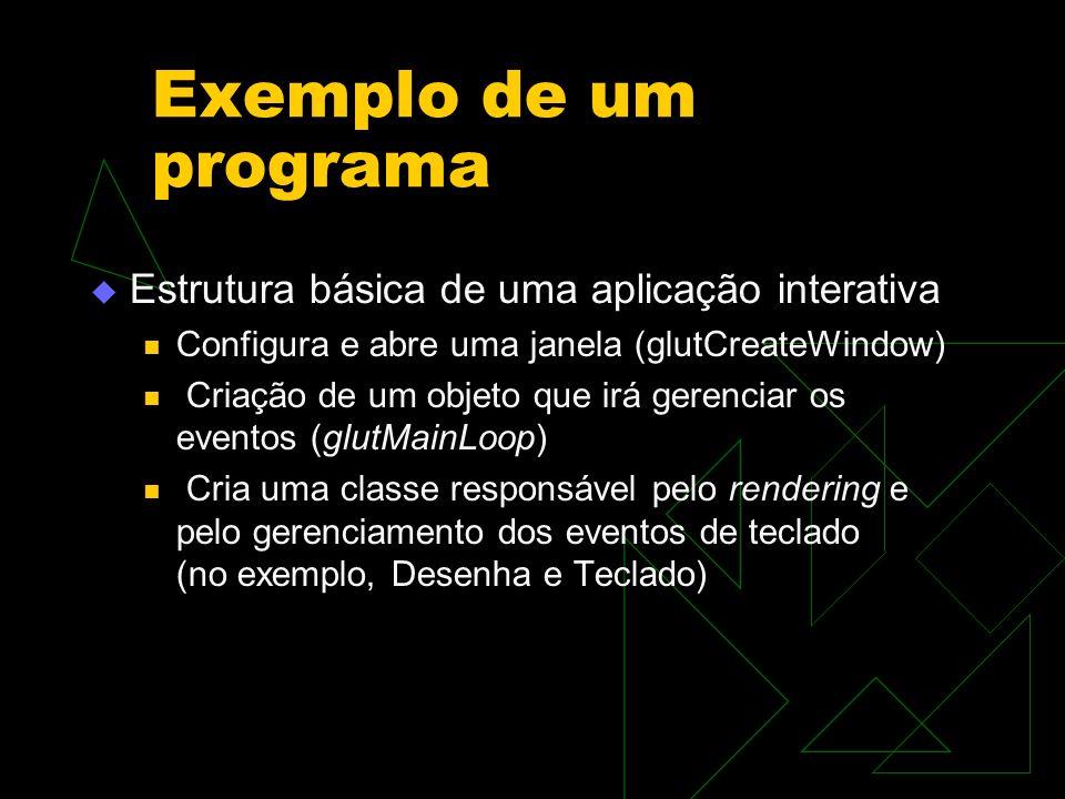 Exemplo de um programa Estrutura básica de uma aplicação interativa Configura e abre uma janela (glutCreateWindow) Criação de um objeto que irá gerenc