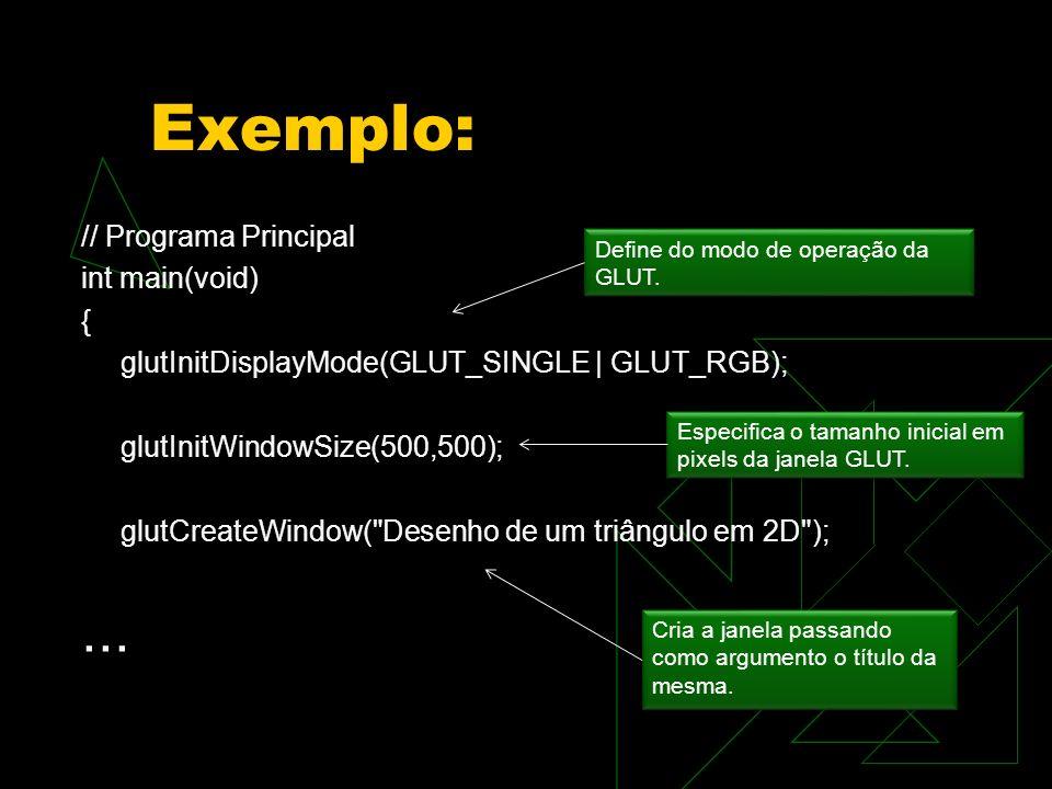 Exemplo: // Programa Principal int main(void) { glutInitDisplayMode(GLUT_SINGLE | GLUT_RGB); glutInitWindowSize(500,500); glutCreateWindow(