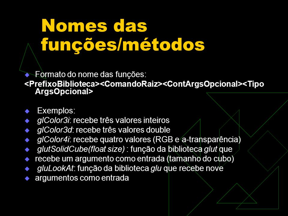 Formato do nome das funções: Exemplos: glColor3i: recebe três valores inteiros glColor3d: recebe três valores double glColor4i: recebe quatro valores