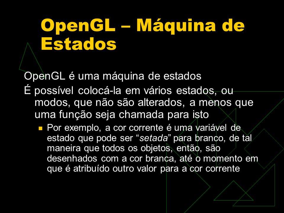 OpenGL – Máquina de Estados OpenGL é uma máquina de estados É possível colocá-la em vários estados, ou modos, que não são alterados, a menos que uma f