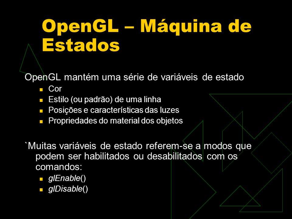 OpenGL – Máquina de Estados OpenGL mantém uma série de variáveis de estado Cor Estilo (ou padrão) de uma linha Posições e características das luzes Pr