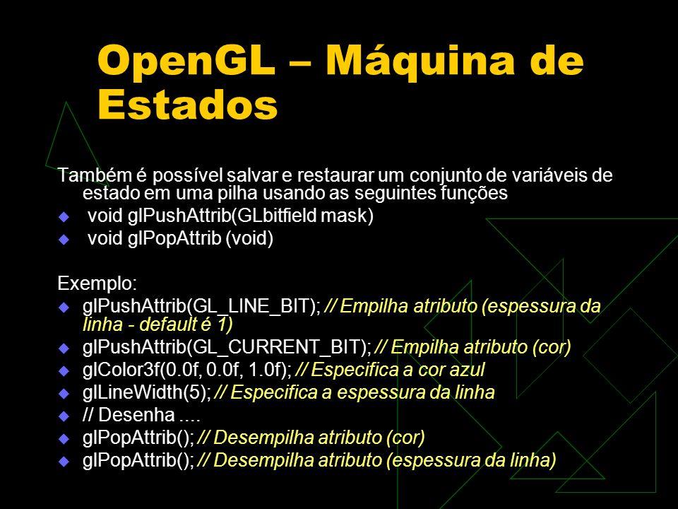 OpenGL – Máquina de Estados Também é possível salvar e restaurar um conjunto de variáveis de estado em uma pilha usando as seguintes funções void glPu
