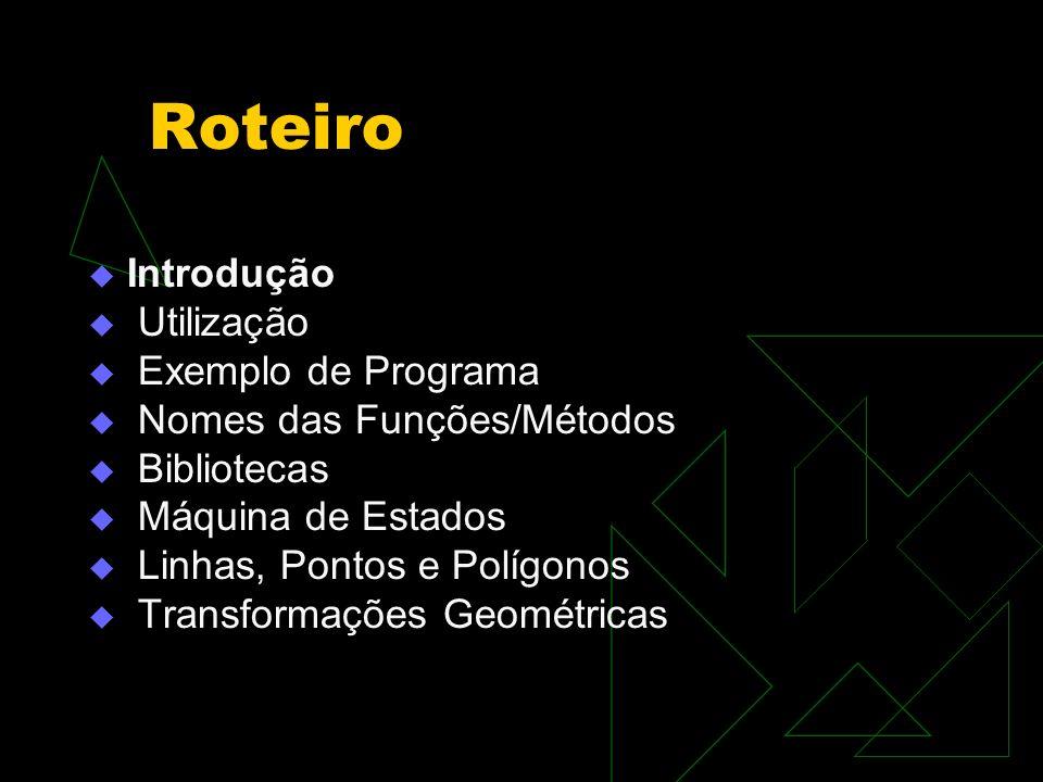 Roteiro Introdução Utilização Exemplo de Programa Nomes das Funções/Métodos Bibliotecas Máquina de Estados Linhas, Pontos e Polígonos Transformações G
