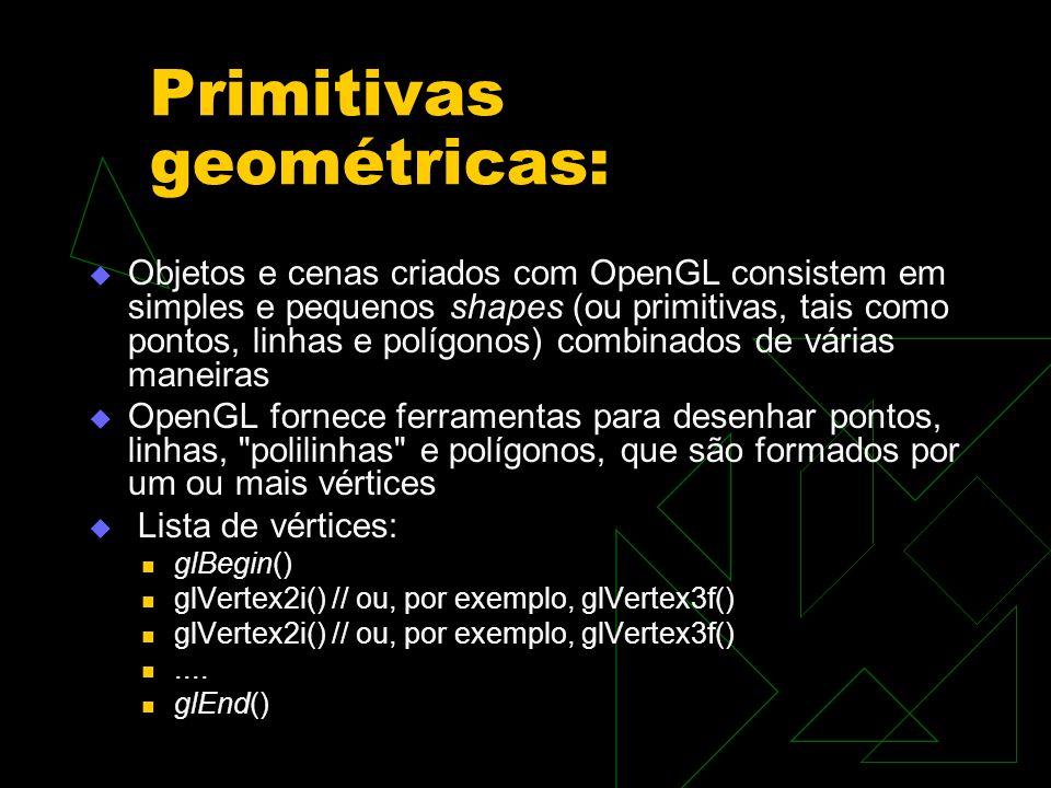 Primitivas geométricas: Objetos e cenas criados com OpenGL consistem em simples e pequenos shapes (ou primitivas, tais como pontos, linhas e polígonos