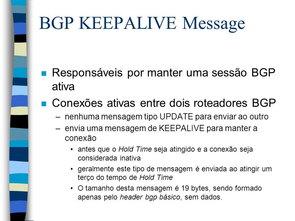 BGP KEEPALIVE Message n Responsáveis por manter uma sessão BGP ativa n Conexões ativas entre dois roteadores BGP –nenhuma mensagem tipo UPDATE para en