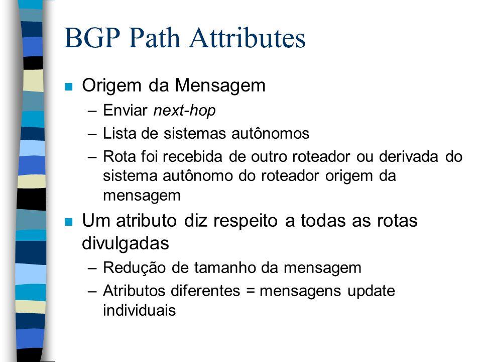 BGP Path Attributes n Origem da Mensagem –Enviar next-hop –Lista de sistemas autônomos –Rota foi recebida de outro roteador ou derivada do sistema aut