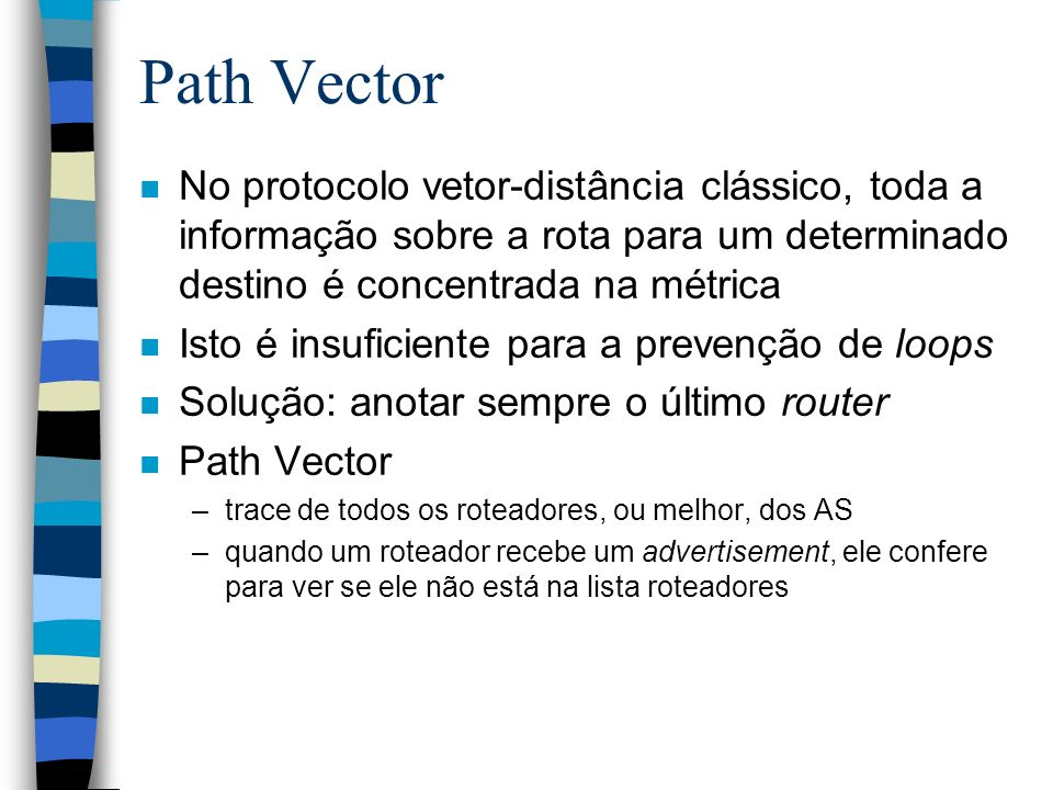 Path Vector n No protocolo vetor-distância clássico, toda a informação sobre a rota para um determinado destino é concentrada na métrica n Isto é insu