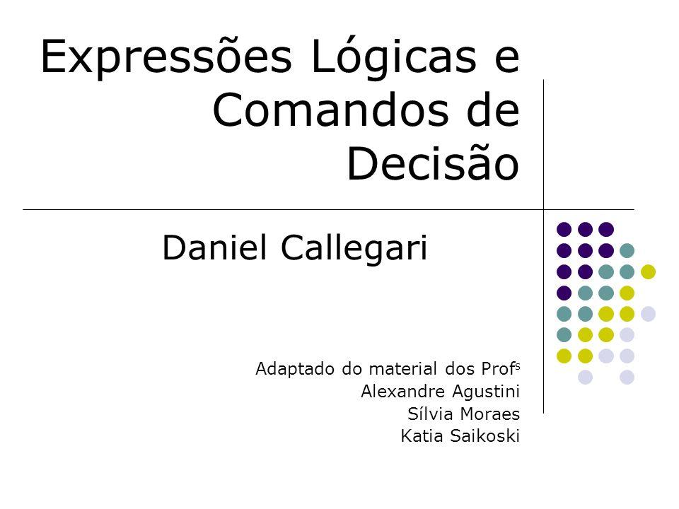 Expressões Lógicas e Comandos de Decisão Daniel Callegari Adaptado do material dos Prof s Alexandre Agustini Sílvia Moraes Katia Saikoski