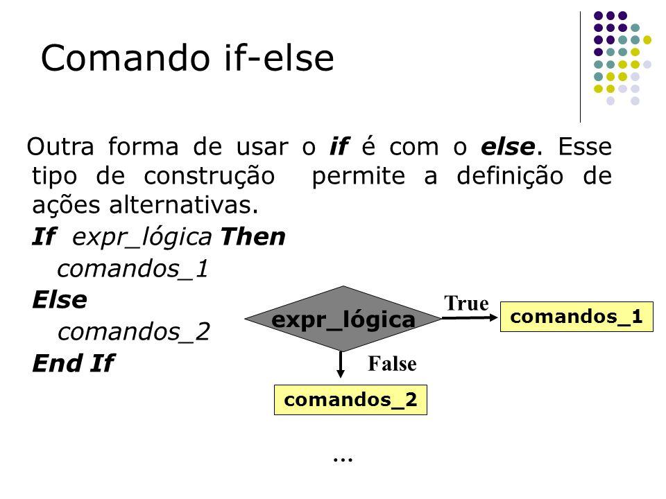 Outra forma de usar o if é com o else. Esse tipo de construção permite a definição de ações alternativas. If expr_lógica Then comandos_1 Else comandos
