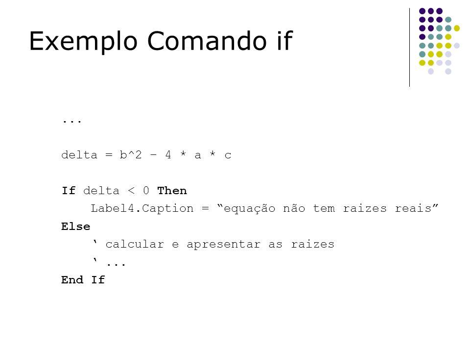 ... delta = b^2 – 4 * a * c If delta < 0 Then Label4.Caption = equação não tem raizes reais Else calcular e apresentar as raizes... End If Exemplo Com