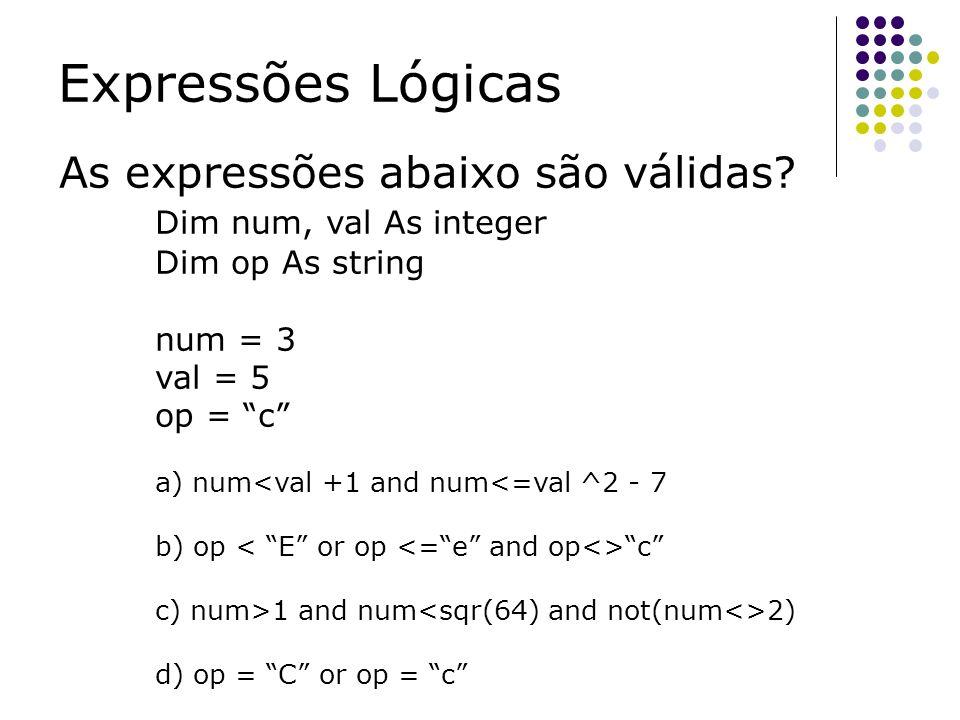 Expressões Lógicas As expressões abaixo são válidas? Dim num, val As integer Dim op As string num = 3 val = 5 op = c a) num<val +1 and num<=val ^2 - 7