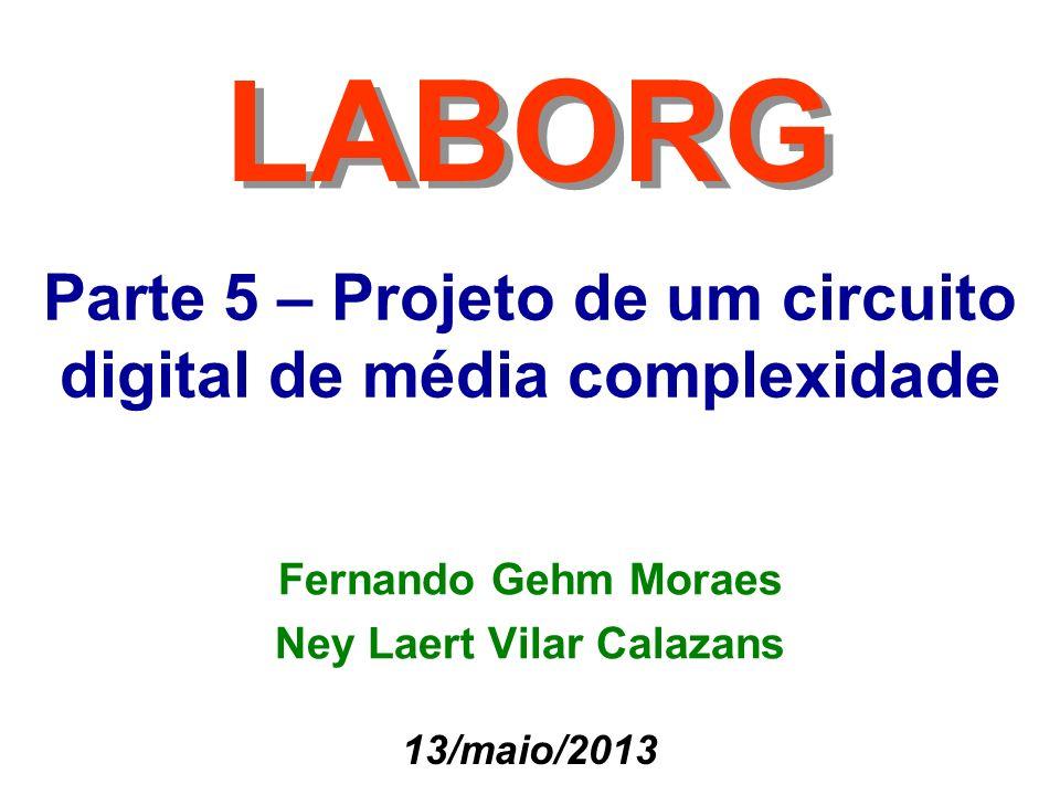 Parte 5 – Projeto de um circuito digital de média complexidade LABORG 13/maio/2013 Fernando Gehm Moraes Ney Laert Vilar Calazans