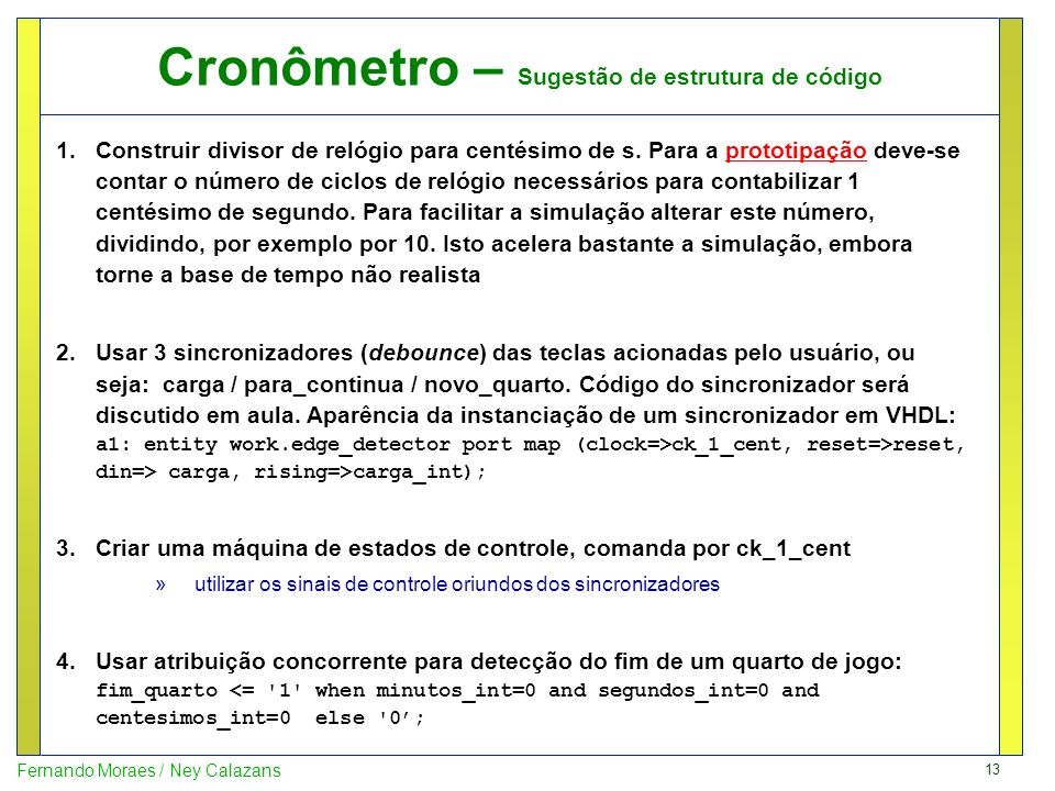 13 Fernando Moraes / Ney Calazans Cronômetro – Sugestão de estrutura de código 1.Construir divisor de relógio para centésimo de s. Para a prototipação