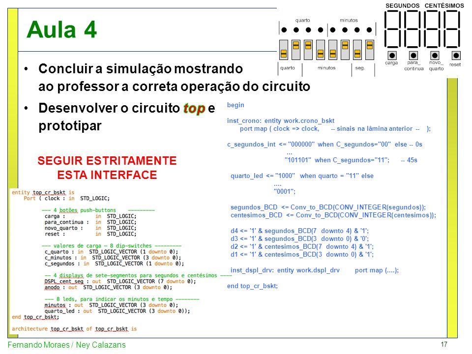 17 Fernando Moraes / Ney Calazans Aula 4 begin inst_crono: entity work.crono_bskt port map ( clock => clock, -- sinais na lâmina anterior -- ); c_segu