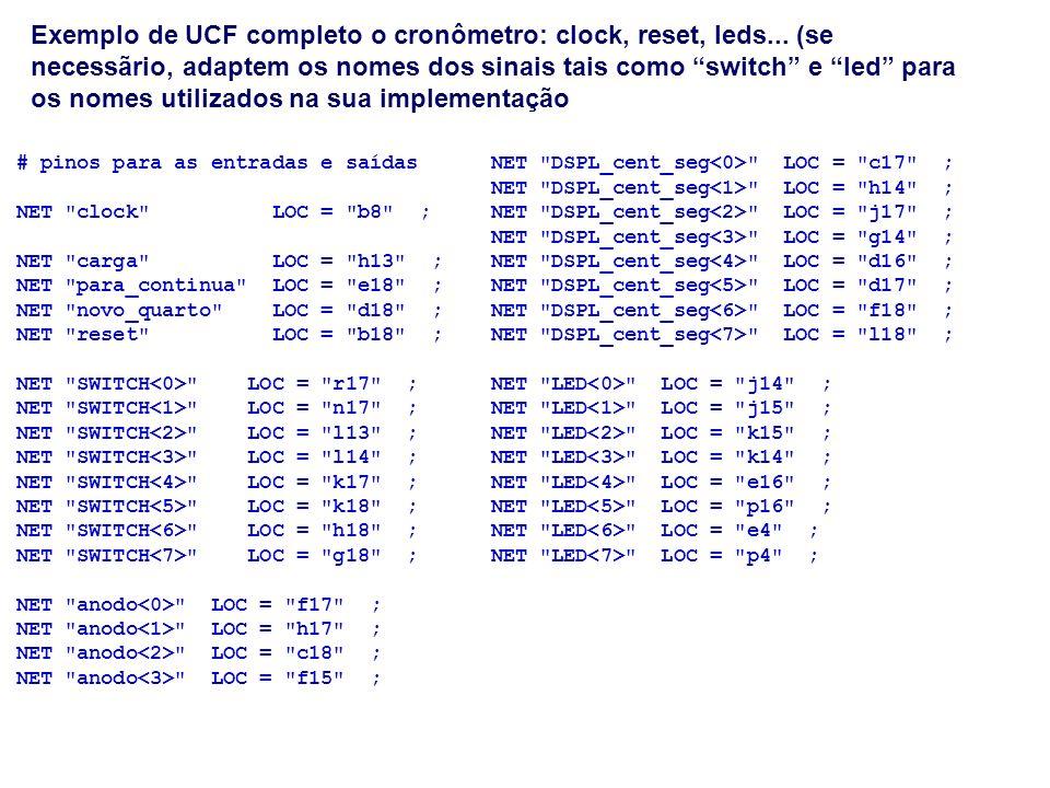 Exemplo de UCF completo o cronômetro: clock, reset, leds... (se necessãrio, adaptem os nomes dos sinais tais como switch e led para os nomes utilizado