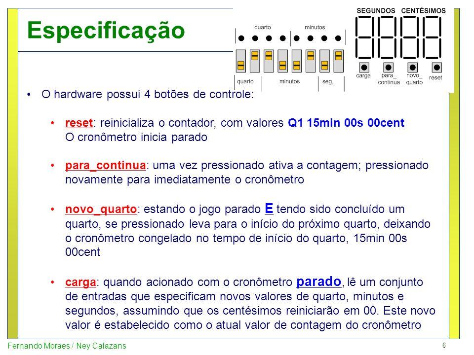 6 Fernando Moraes / Ney Calazans Especificação O hardware possui 4 botões de controle: reset: reinicializa o contador, com valores Q1 15min 00s 00cent