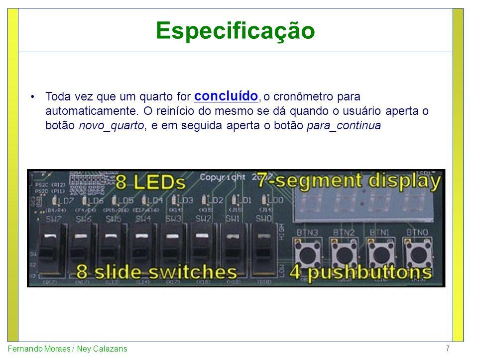 18 Fernando Moraes / Ney Calazans entity top_cr_bskt is Port ( clock : in STD_LOGIC; --- 4 botões push-buttons --------- carga : in STD_LOGIC; para_continua : in STD_LOGIC; novo_quarto : in STD_LOGIC; reset : in STD_LOGIC; --- valores de carga – 8 dip-switches --------- c_quarto : in STD_LOGIC_VECTOR (1 downto 0); c_minutos : in STD_LOGIC_VECTOR (3 downto 0); c_segundos : in STD_LOGIC_VECTOR (1 downto 0); -- 4 displays de sete-segmentos para segundos e centésimos - DSPL_cent_seg : out STD_LOGIC_VECTOR (7 downto 0); anodo : out STD_LOGIC_VECTOR (3 downto 0); --- 8 leds, para indicar os minutos e quarto -------- minutos : out STD_LOGIC_VECTOR (3 downto 0); quarto_led : out STD_LOGIC_VECTOR (3 downto 0)); end top_cr_bskt; Aula 4 - TOP