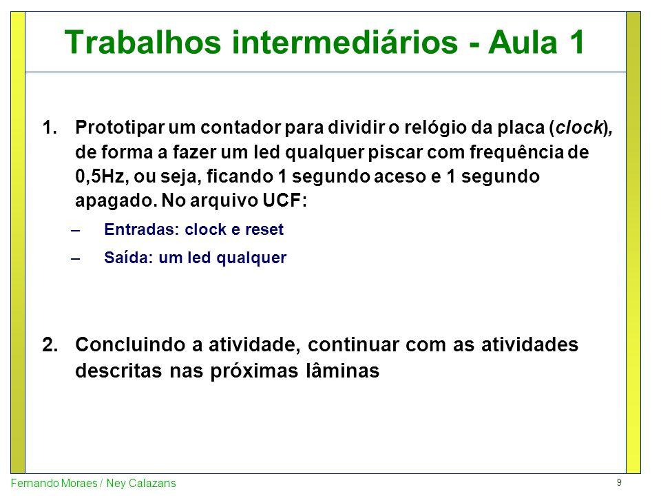 9 Fernando Moraes / Ney Calazans Trabalhos intermediários - Aula 1 1.Prototipar um contador para dividir o relógio da placa (clock), de forma a fazer
