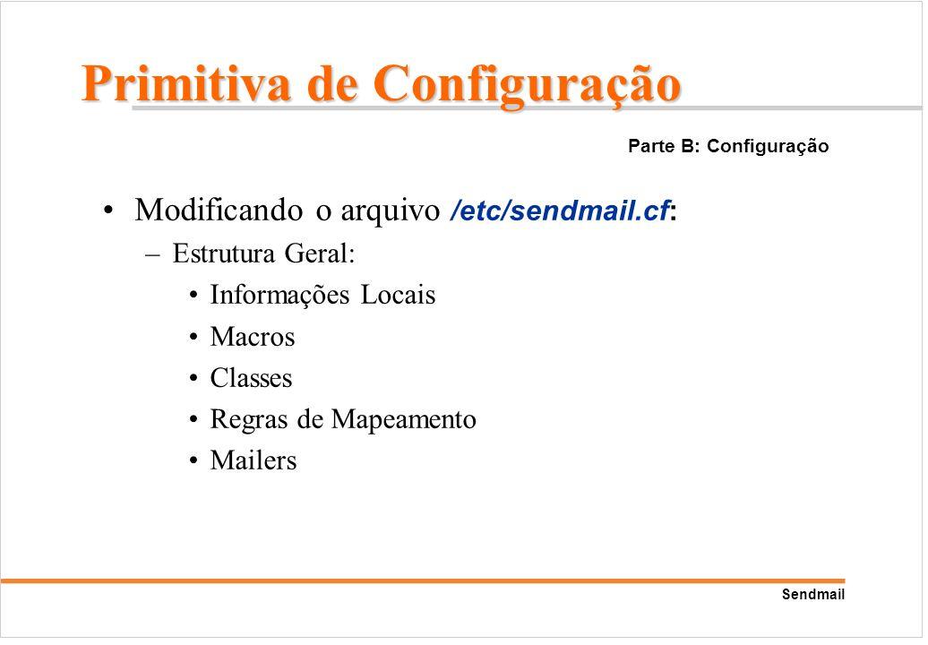 Sendmail Modificando o arquivo /etc/sendmail.cf: –Estrutura Geral: Informações Locais Macros Classes Regras de Mapeamento Mailers Parte B: Configuraçã