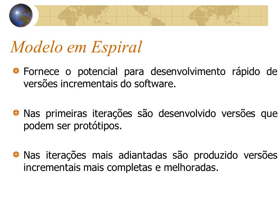 Modelo em Espiral Fornece o potencial para desenvolvimento rápido de versões incrementais do software. Nas primeiras iterações são desenvolvido versõe