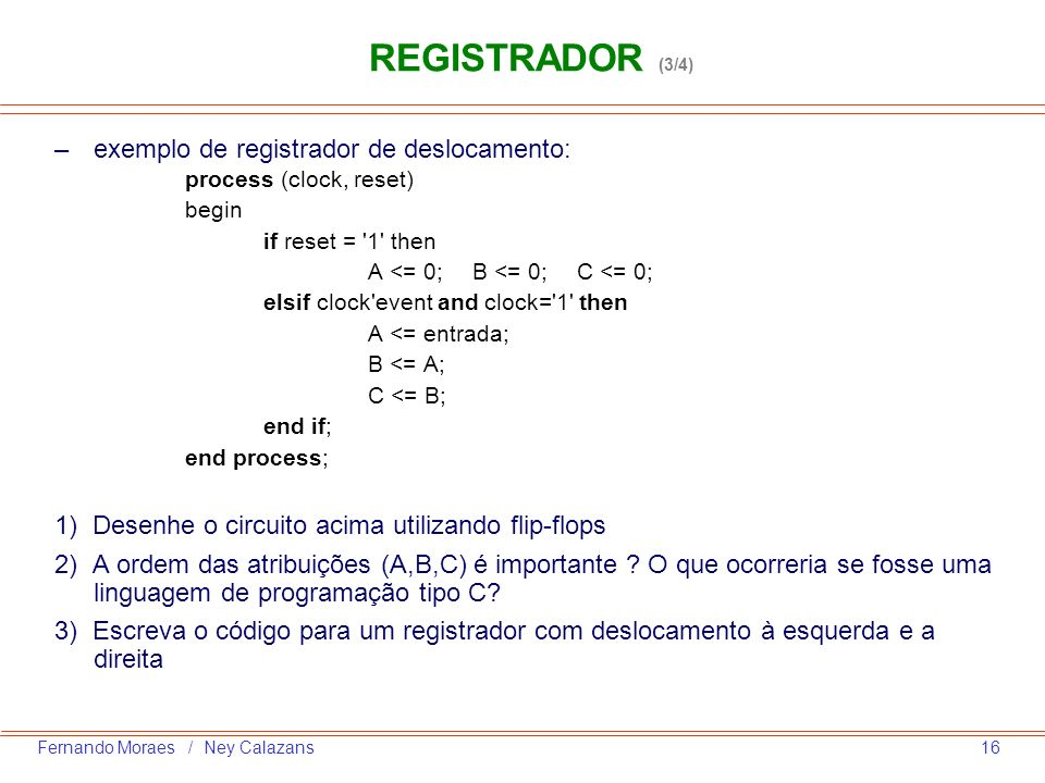 16Fernando Moraes / Ney Calazans –exemplo de registrador de deslocamento: process (clock, reset) begin if reset = '1' then A <= 0;B <= 0; C <= 0; elsi