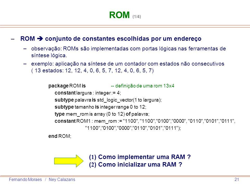 21Fernando Moraes / Ney Calazans –ROM conjunto de constantes escolhidas por um endereço –observação: ROMs são implementadas com portas lógicas nas fer