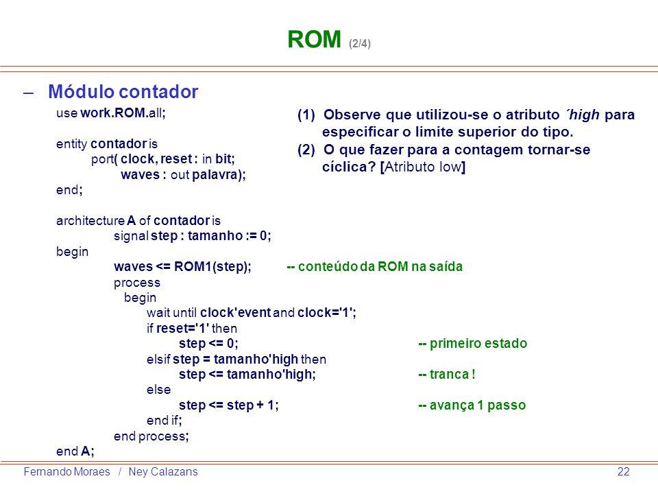22Fernando Moraes / Ney Calazans –Módulo contador use work.ROM.all; entity contador is port( clock, reset : in bit; waves : out palavra); end; archite