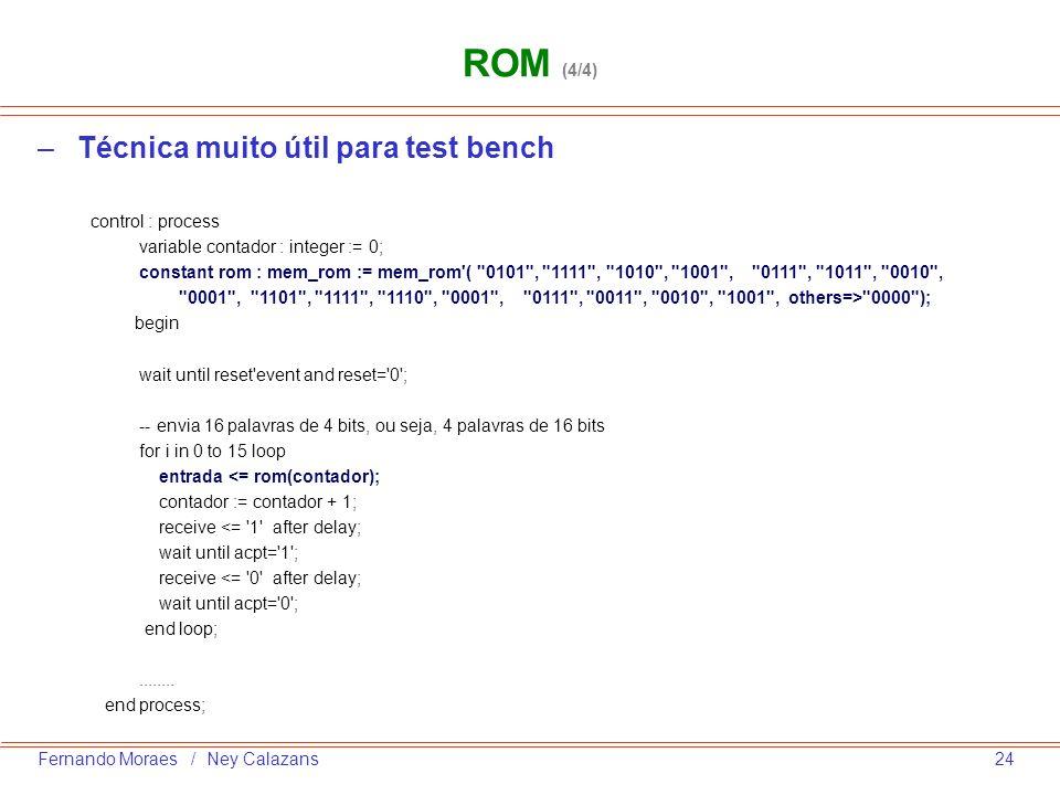 24Fernando Moraes / Ney Calazans –Técnica muito útil para test bench ROM (4/4) control : process variable contador : integer := 0; constant rom : mem_