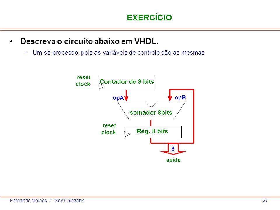 27Fernando Moraes / Ney Calazans EXERCÍCIO Descreva o circuito abaixo em VHDL: –Um só processo, pois as variáveis de controle são as mesmas Contador d