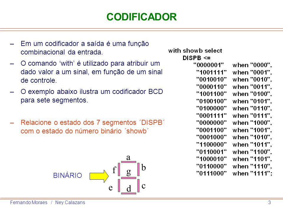 4Fernando Moraes / Ney Calazans CODIFICADOR COM PRIORIDADE –Codificador com prioridade Em um codificador com prioridade se o bit menos significativo for 1 a saída é ´0´, se o bit seguinte for 1, independentemente do anterior, a saída é ´1´; e assim sucessivamente.
