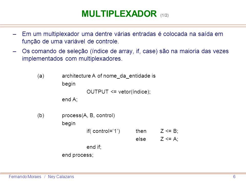 7Fernando Moraes / Ney Calazans MULTIPLEXADOR (2/2) (c)process(A, B, C, D, escolha) begin case escolha is when IS_A => Z<=A; when IS_B => Z<=B; when IS_C => Z<=C; when IS_D => Z<=D; end case; end process; (d)with IntCommand select MuxOut <=InA when 0 | 1,-- OU InB when 2 to 5,-- intervalo InC when 6, InD when 7, Z when others; -- default