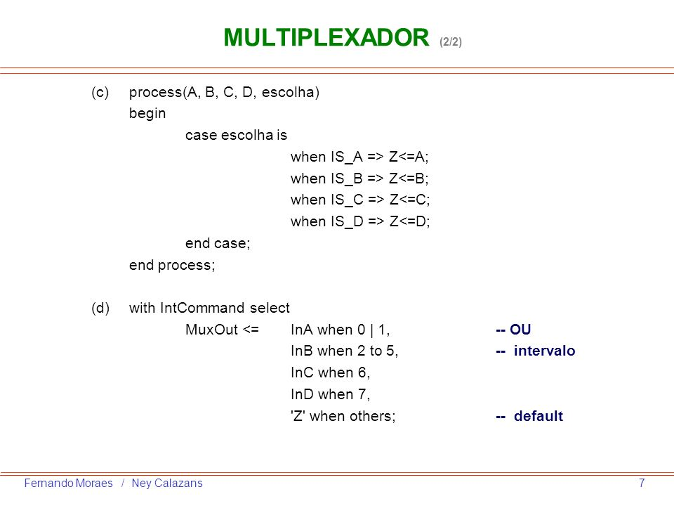 7Fernando Moraes / Ney Calazans MULTIPLEXADOR (2/2) (c)process(A, B, C, D, escolha) begin case escolha is when IS_A => Z<=A; when IS_B => Z<=B; when I