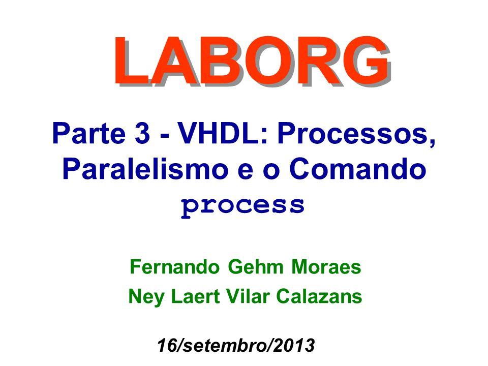 12 Moraes / Calazans A semântica do comando Process Uma maneira de compreender a semântica de um process é a partir de como funciona uma simulação VHDL deste comando –Um process, como qualquer processo em VHDL (e como qualquer pedaço de hardware), está eternamente em execução –Dentro de um process, a avaliação dos comandos é sequencial, ao contrário do que ocorre em VHDL fora de um process, onde tudo é avaliado em paralelo –Cada comando pode ter efeito sobre (atribuir novos valores a) sinais e/ou variáveis »Atribuições a variáveis têm efeito imediato, como em programação »Atribuições a sinais são projeções para o futuro (mesmo que o futuro seja agora!!!) –A definição de futuro é ditada pela execução do próximo comando wait na sequência de comandos do processo, seja este explícito ou implícito (quando se usa lista de sensitividade)