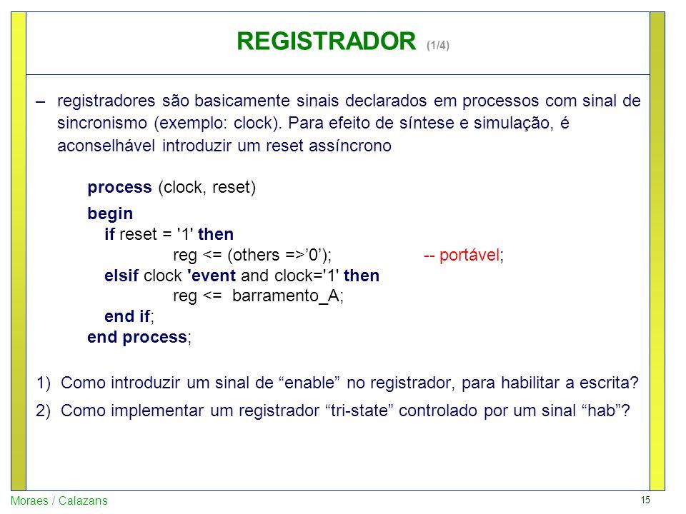 15 Moraes / Calazans REGISTRADOR (1/4) –registradores são basicamente sinais declarados em processos com sinal de sincronismo (exemplo: clock). Para e