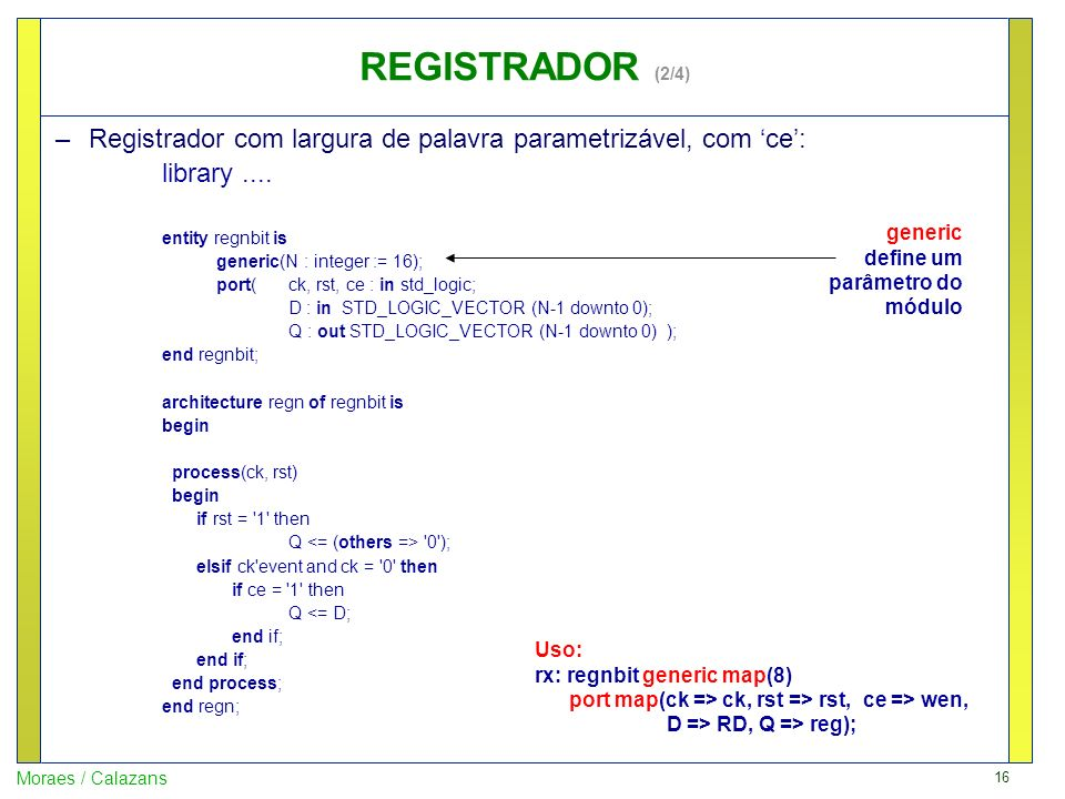 16 Moraes / Calazans –Registrador com largura de palavra parametrizável, com ce: library.... entity regnbit is generic(N : integer := 16); port(ck, rs