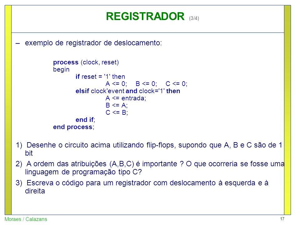 17 Moraes / Calazans –exemplo de registrador de deslocamento: process (clock, reset) begin if reset = '1' then A <= 0;B <= 0; C <= 0; elsif clock'even