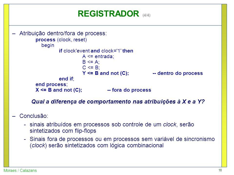 18 Moraes / Calazans –Atribuição dentro/fora de process: process (clock, reset) begin if clock'event and clock='1' then A <= entrada; B <= A; C <= B;