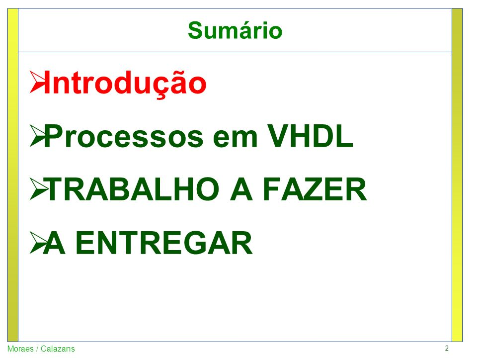 2 Moraes / Calazans Sumário Introdução Processos em VHDL TRABALHO A FAZER A ENTREGAR